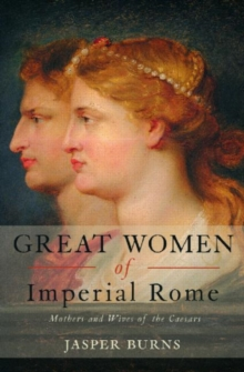 Great Women of Imperial Rome : Mothers and Wives of the Caesars, Paperback / softback Book