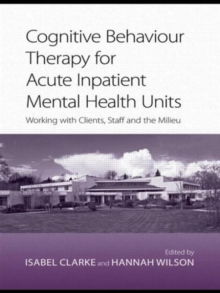 Cognitive Behaviour Therapy for Acute Inpatient Mental Health Units : Working with Clients, Staff and the Milieu, Paperback / softback Book