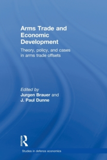 Arms Trade and Economic Development : Theory, Policy and Cases in Arms Trade Offsets, Paperback / softback Book