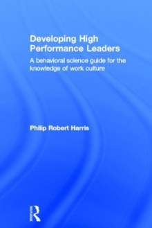 Developing High Performance Leaders : A Behavioral Science Guide for the Knowledge of Work Culture, Hardback Book