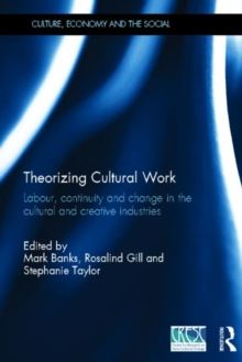 Theorizing Cultural Work : Labour, Continuity and Change in the Cultural and Creative Industries, Hardback Book