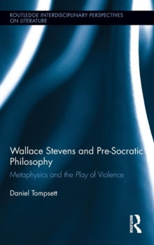 Wallace Stevens and Pre-Socratic Philosophy : Metaphysics and the Play of Violence, Hardback Book