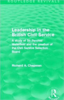 Leadership in the British Civil Service : A study of Sir Percival Waterfield and the creation of the Civil Service Selection Board, Hardback Book