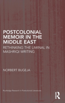 Postcolonial Memoir in the Middle East : Rethinking the Liminal in Mashriqi Writing, Hardback Book