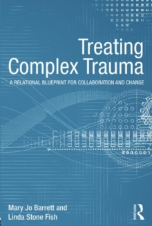 Treating Complex Trauma : A Relational Blueprint for Collaboration and Change, Paperback Book