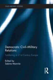 Democratic Civil-Military Relations : Soldiering in 21st Century Europe, Hardback Book