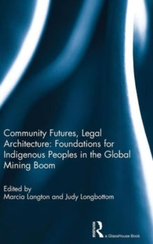 Community Futures, Legal Architecture : Foundations for Indigenous Peoples in the Global Mining Boom, Hardback Book