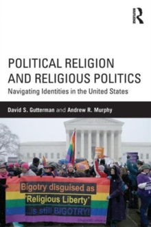 Political Religion and Religious Politics : Navigating Identities in the United States, Paperback / softback Book