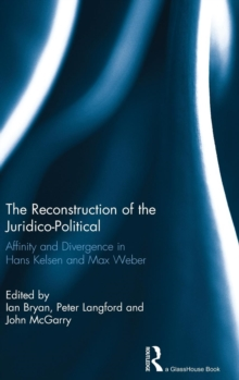 The Reconstruction of the Juridico-Political : Affinity and Divergence in Hans Kelsen and Max Weber, Hardback Book
