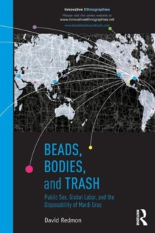 Beads, Bodies, and Trash : Public Sex, Global Labor, and the Disposability of Mardi Gras, Paperback / softback Book