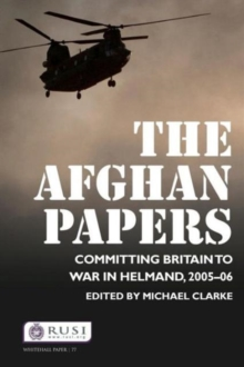 The Afghan Papers : Committing Britain to War in Helmand, 2005-06, Paperback Book
