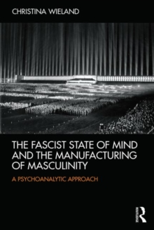 The Fascist State of Mind and the Manufacturing of Masculinity : A psychoanalytic approach, Paperback / softback Book