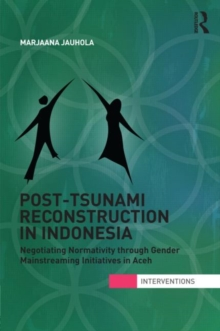 Post-Tsunami Reconstruction in Indonesia : Negotiating Normativity through Gender Mainstreaming Initiatives in Aceh, Hardback Book