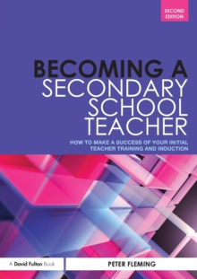Becoming a Secondary School Teacher : How to Make a Success of your Initial Teacher Training and Induction, Paperback / softback Book