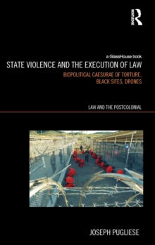 State Violence and the Execution of Law : Biopolitcal Caesurae of Torture, Black Sites, Drones, Hardback Book