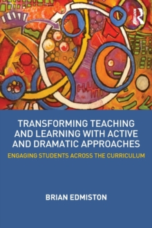 Transforming Teaching and Learning with Active and Dramatic Approaches : Engaging Students Across the Curriculum, Paperback Book