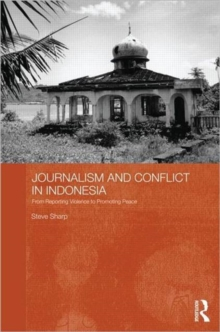 Journalism and Conflict in Indonesia : From Reporting Violence to Promoting Peace, Hardback Book
