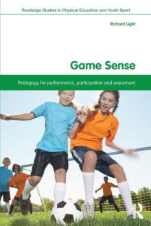 Game Sense : Pedagogy for Performance, Participation and Enjoyment, Paperback / softback Book