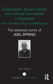 Corporatism, Social Control, and Cultural Domination in Education: From the Radical Right to Globalization : The Selected Works of Joel Spring, Hardback Book