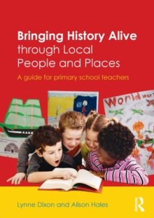 Bringing History Alive through Local People and Places : A guide for primary school teachers, Paperback / softback Book
