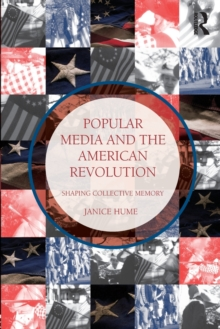 Popular Media and the American Revolution : Shaping Collective Memory, Paperback / softback Book