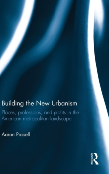Building the New Urbanism : Places, Professions, and Profits in the American Metropolitan Landscape, Hardback Book