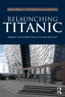 Relaunching Titanic : Memory and marketing in the New Belfast, Paperback / softback Book