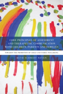 Core Principles of Assessment and Therapeutic Communication with Children, Parents and Families : Towards the Promotion of Child and Family Wellbeing, Paperback Book