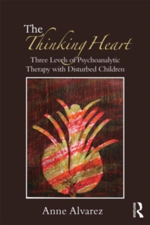The Thinking Heart : Three levels of psychoanalytic therapy with disturbed children, Paperback / softback Book