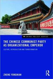 The Chinese Communist Party as Organizational Emperor : Culture, reproduction, and transformation, Paperback Book