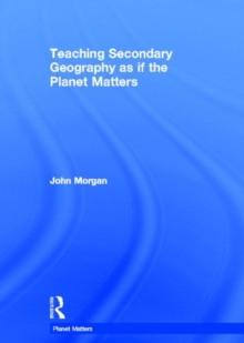 Teaching Secondary Geography as if the Planet Matters, Hardback Book