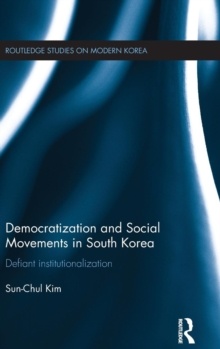 Democratization and Social Movements in South Korea : Defiant Institutionalization, Hardback Book
