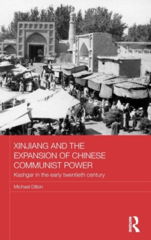 Xinjiang and the Expansion of Chinese Communist Power : Kashgar in the Early Twentieth Century, Hardback Book