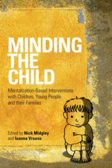 Minding the Child : Mentalization-Based Interventions with Children, Young People and their Families, Paperback Book