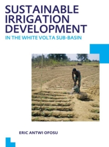 Sustainable Irrigation Development in the White Volta sub-Basin : UNESCO-IHE PhD Thesis, Paperback Book