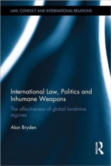 International Law, Politics and Inhumane Weapons : The Effectiveness of Global Landmine Regimes, Hardback Book
