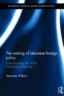 The Making of Lebanese Foreign Policy : Understanding the 2006 Hezbollah-Israeli War, Hardback Book