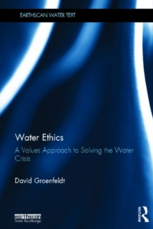 Water Ethics : A Values Approach to Solving the Water Crisis, Hardback Book