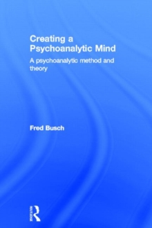 Creating a Psychoanalytic Mind : A psychoanalytic method and theory, Hardback Book
