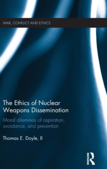 The Ethics of Nuclear Weapons Dissemination : Moral Dilemmas of Aspiration, Avoidance and Prevention, Hardback Book