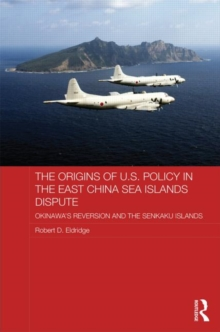 The Origins of U.S. Policy in the East China Sea Islands Dispute : Okinawa's Reversion and the Senkaku Islands, Hardback Book