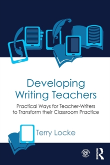 Developing Writing Teachers : Practical Ways for Teacher-Writers to Transform their Classroom Practice, Paperback / softback Book