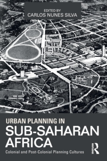 Urban Planning in Sub-Saharan Africa : Colonial and Post-Colonial Planning Cultures, Paperback / softback Book