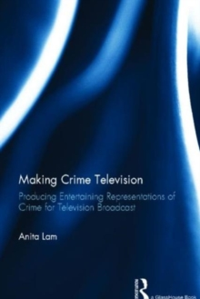 Making Crime Television : Producing Entertaining Representations of Crime for Television Broadcast, Hardback Book
