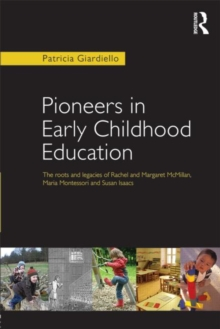 Pioneers in Early Childhood Education : The roots and legacies of Rachel and Margaret McMillan, Maria Montessori and Susan Isaacs, Paperback Book