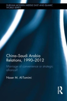 China-Saudi Arabia Relations, 1990-2012 : Marriage of Convenience or Strategic Alliance?, Hardback Book
