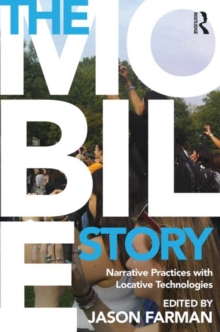 The Mobile Story : Narrative Practices with Locative Technologies, Hardback Book