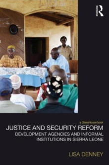 Justice and Security Reform : Development Agencies and Informal Institutions in Sierra Leone, Hardback Book