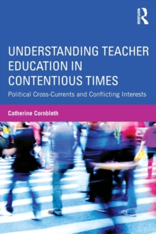 Understanding Teacher Education in Contentious Times : Political Cross-Currents and Conflicting Interests, Paperback / softback Book