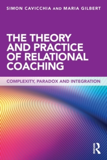 The Theory and Practice of Relational Coaching : Complexity, Paradox and Integration, Paperback / softback Book